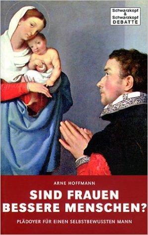 Arne Hoffmann Sind Frauen bessere Menschen